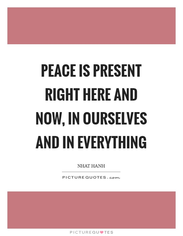 Peace is present right here and now, in ourselves and in everything Picture Quote #1