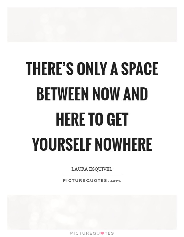 There's only a space between now and here to get yourself nowhere Picture Quote #1