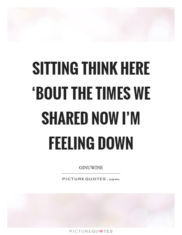Sitting think here 'Bout the times we shared Now I'm feeling down Picture Quote #1