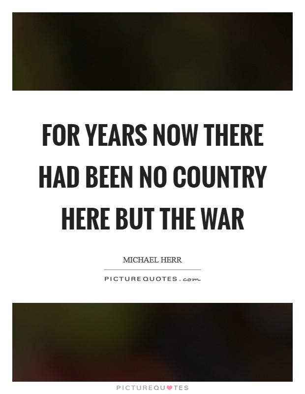 For years now there had been no country here but the war Picture Quote #1