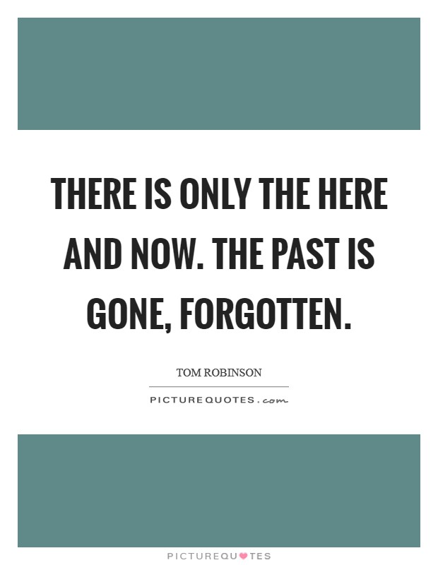 There is only the here and now. The past is gone, forgotten Picture Quote #1