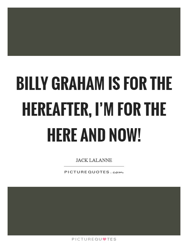 Billy Graham is for the hereafter, I'm for the here and now! Picture Quote #1