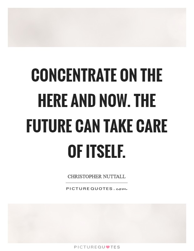 Concentrate on the here and now. The future can take care of itself Picture Quote #1