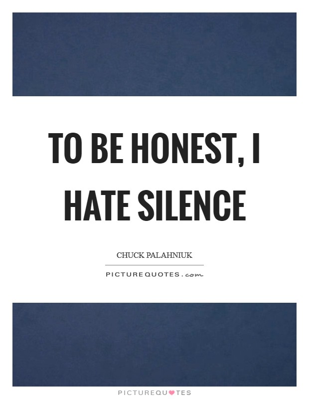 To be honest, I hate silence Picture Quote #1