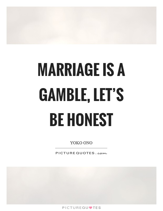 Marriage is a gamble, let's be honest Picture Quote #1
