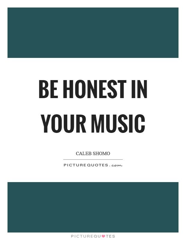 Be honest in your music Picture Quote #1