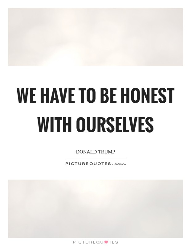 We have to be honest with ourselves Picture Quote #1