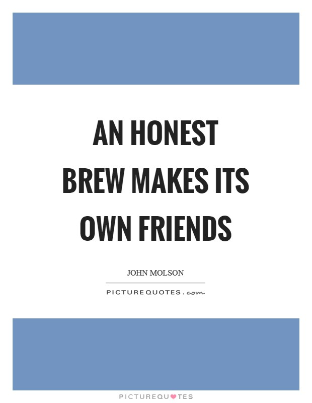 An honest brew makes its own friends Picture Quote #1