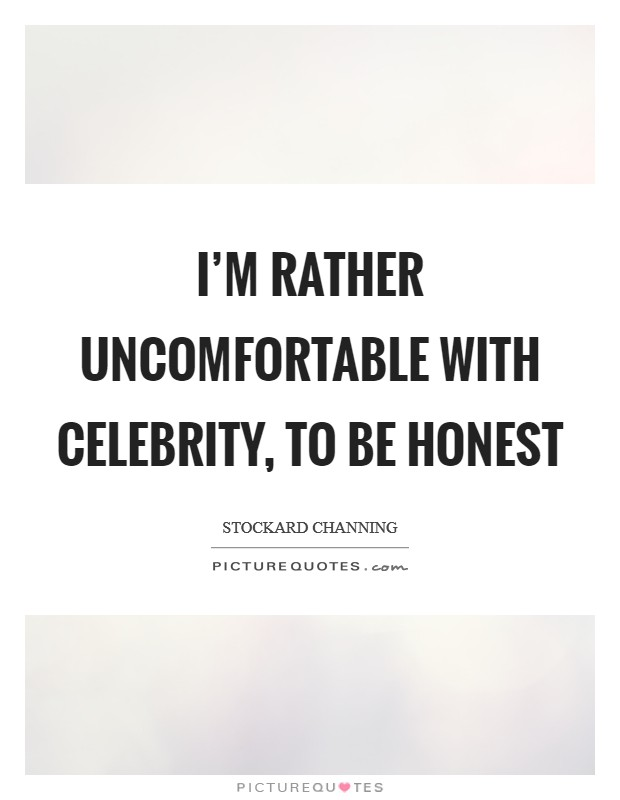 I'm rather uncomfortable with celebrity, to be honest Picture Quote #1