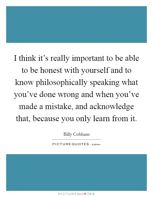 I think it's really important to be able to be honest with yourself and to know philosophically speaking what you've done wrong and when you've made a mistake, and acknowledge that, because you only learn from it Picture Quote #1