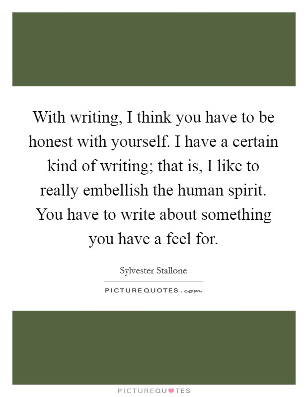 With writing, I think you have to be honest with yourself. I have a certain kind of writing; that is, I like to really embellish the human spirit. You have to write about something you have a feel for Picture Quote #1