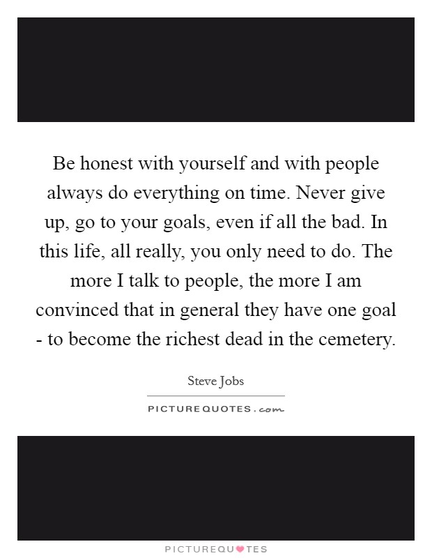 Be honest with yourself and with people always do everything on time. Never give up, go to your goals, even if all the bad. In this life, all really, you only need to do. The more I talk to people, the more I am convinced that in general they have one goal - to become the richest dead in the cemetery Picture Quote #1