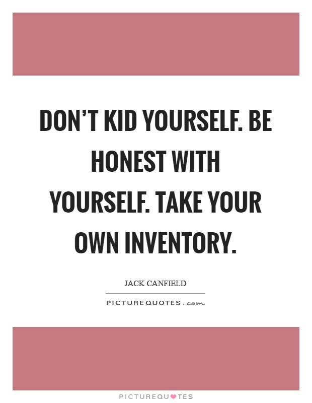 Don't kid yourself. Be honest with yourself. Take your own inventory Picture Quote #1