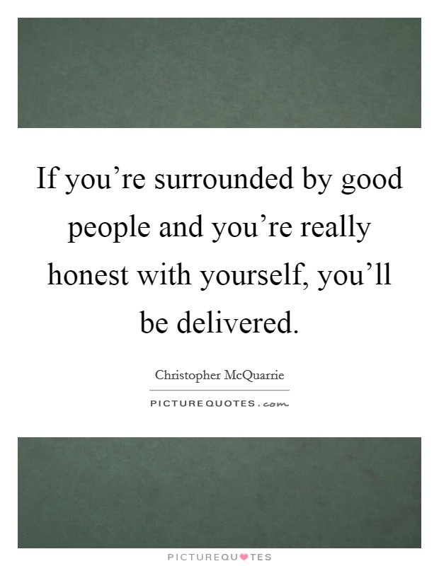If you're surrounded by good people and you're really honest with yourself, you'll be delivered Picture Quote #1