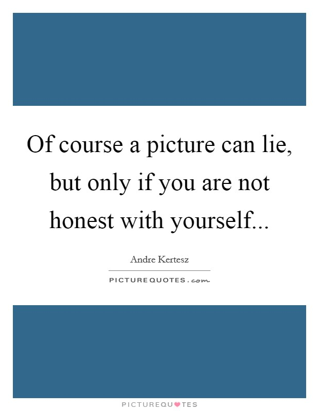 Of course a picture can lie, but only if you are not honest with yourself Picture Quote #1