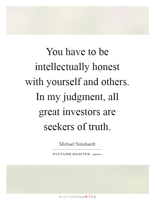 You have to be intellectually honest with yourself and others. In my judgment, all great investors are seekers of truth Picture Quote #1