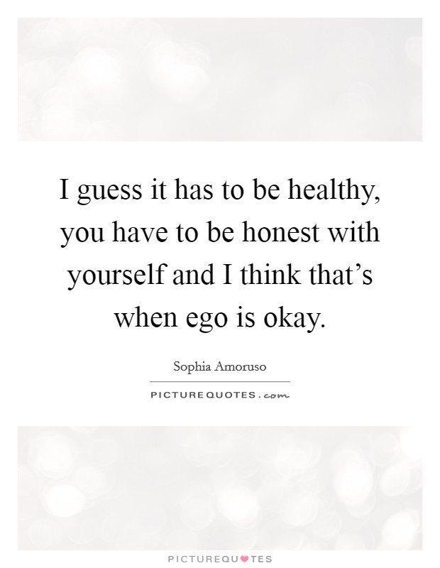 I guess it has to be healthy, you have to be honest with yourself and I think that's when ego is okay Picture Quote #1