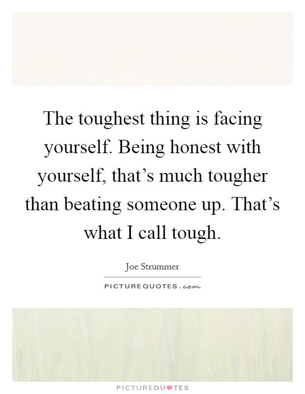 The toughest thing is facing yourself. Being honest with yourself, that's much tougher than beating someone up. That's what I call tough Picture Quote #1