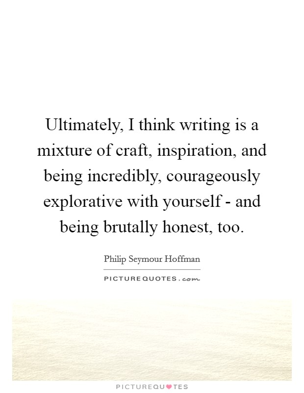 Ultimately, I think writing is a mixture of craft, inspiration, and being incredibly, courageously explorative with yourself - and being brutally honest, too Picture Quote #1
