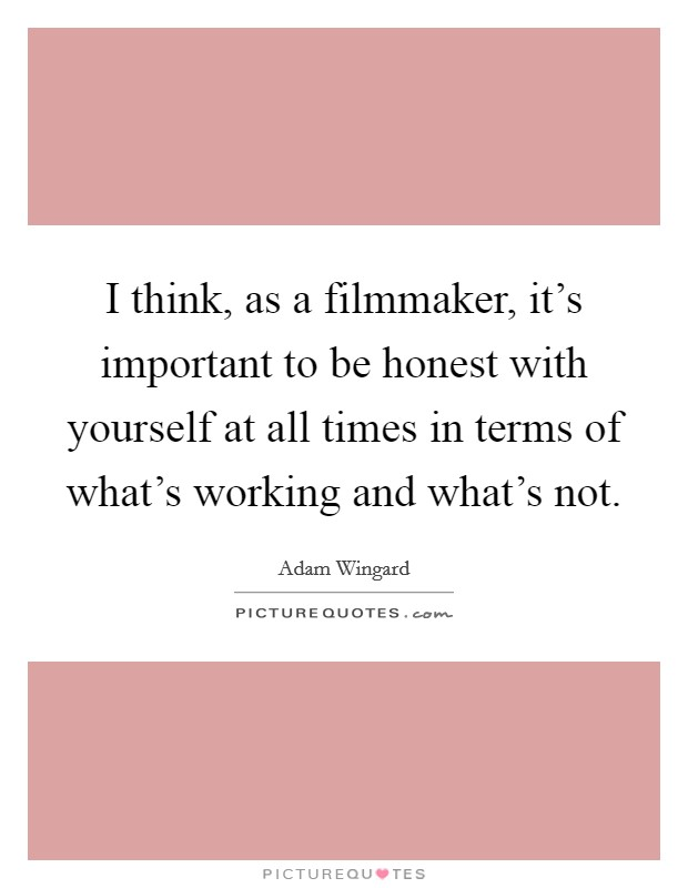 I think, as a filmmaker, it's important to be honest with yourself at all times in terms of what's working and what's not Picture Quote #1