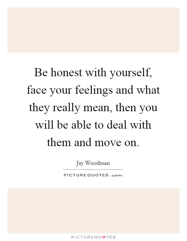 Be honest with yourself, face your feelings and what they really mean, then you will be able to deal with them and move on Picture Quote #1