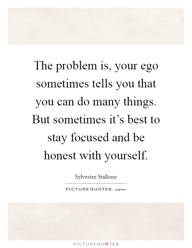 The problem is, your ego sometimes tells you that you can do many things. But sometimes it's best to stay focused and be honest with yourself Picture Quote #1