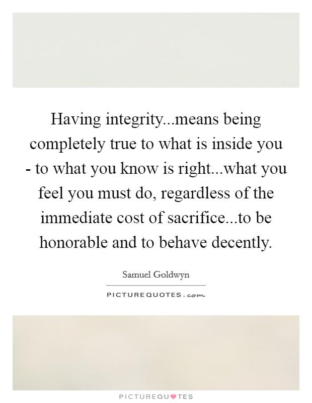 Having integrity...means being completely true to what is inside you - to what you know is right...what you feel you must do, regardless of the immediate cost of sacrifice...to be honorable and to behave decently Picture Quote #1