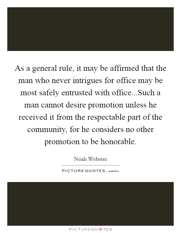 As a general rule, it may be affirmed that the man who never intrigues for office may be most safely entrusted with office...Such a man cannot desire promotion unless he received it from the respectable part of the community, for he considers no other promotion to be honorable Picture Quote #1