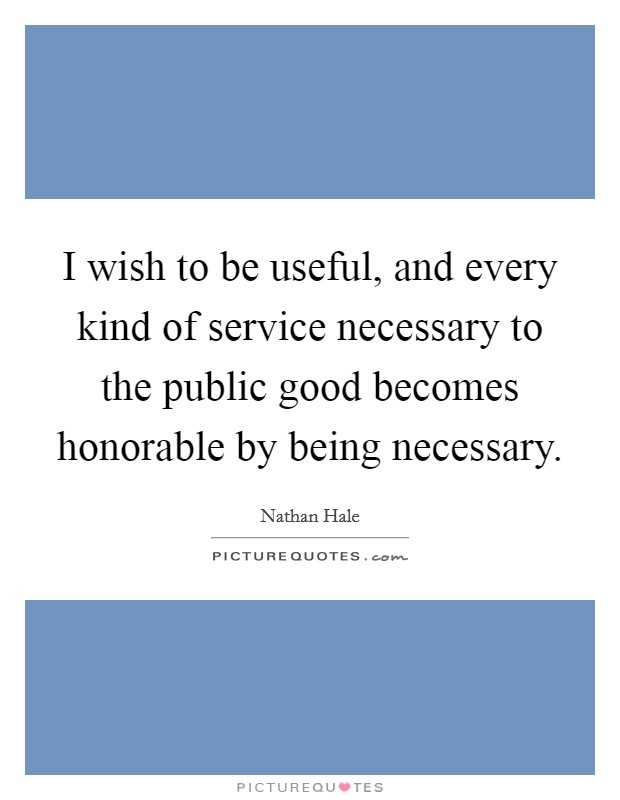 I wish to be useful, and every kind of service necessary to the public good becomes honorable by being necessary Picture Quote #1