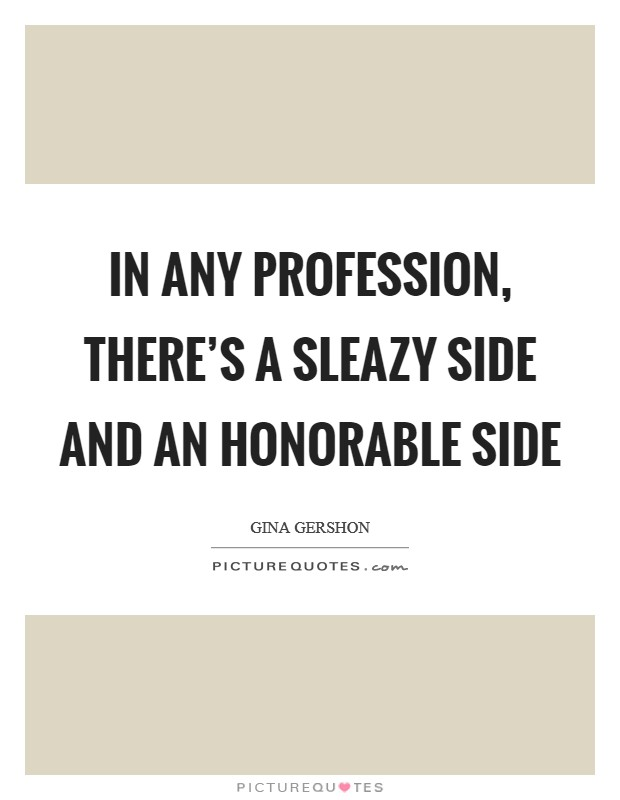 In any profession, there's a sleazy side and an honorable side Picture Quote #1