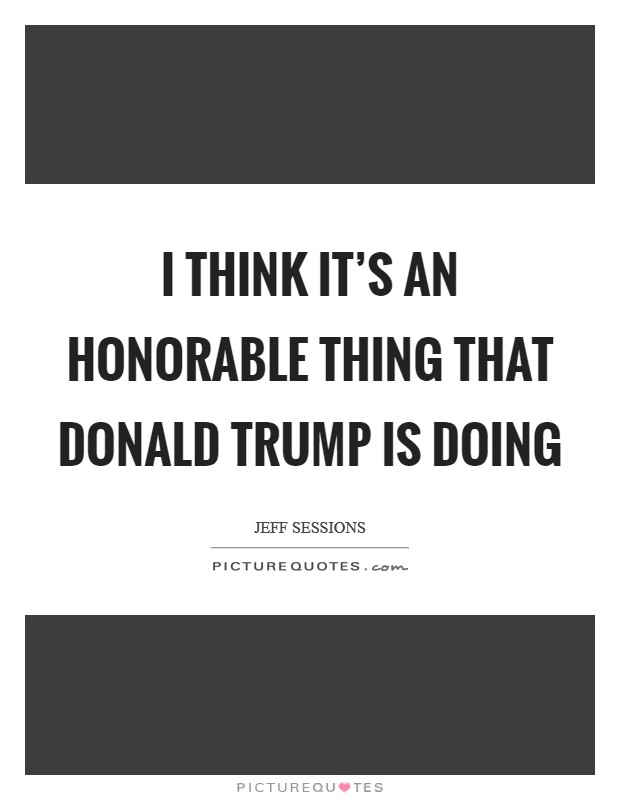 I think it's an honorable thing that Donald Trump is doing Picture Quote #1