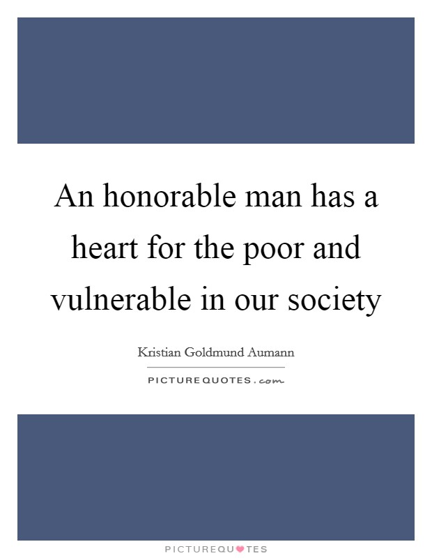 An honorable man has a heart for the poor and vulnerable in our society Picture Quote #1