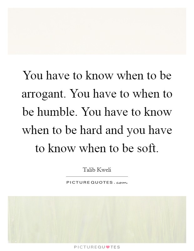 You have to know when to be arrogant. You have to when to be humble. You have to know when to be hard and you have to know when to be soft Picture Quote #1