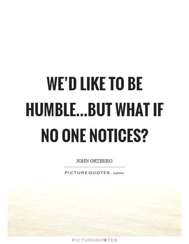 We'd like to be humble...but what if no one notices? Picture Quote #1
