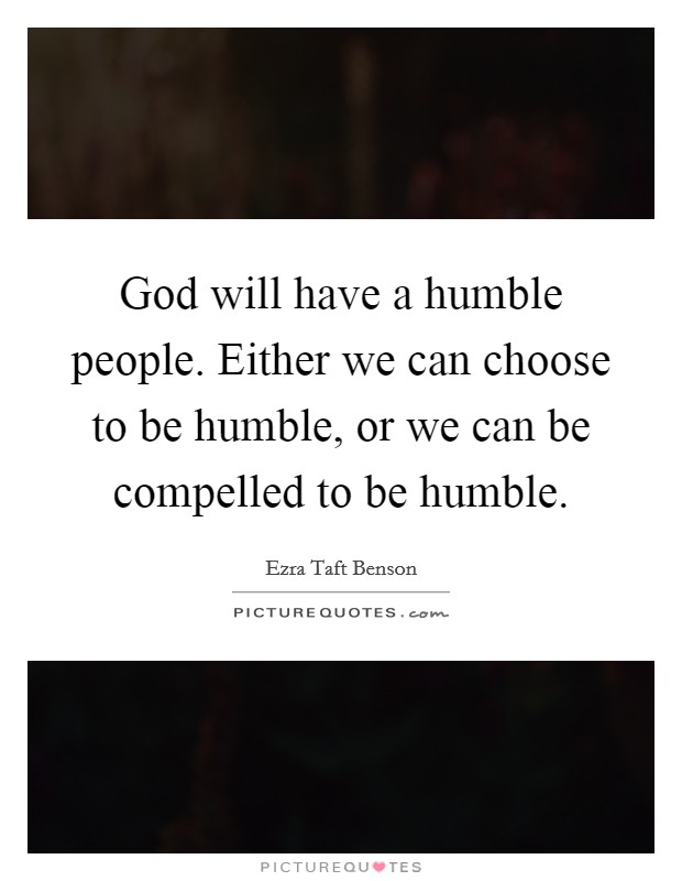 God will have a humble people. Either we can choose to be humble, or we can be compelled to be humble Picture Quote #1
