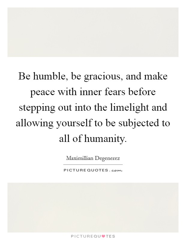 Be humble, be gracious, and make peace with inner fears before stepping out into the limelight and allowing yourself to be subjected to all of humanity Picture Quote #1