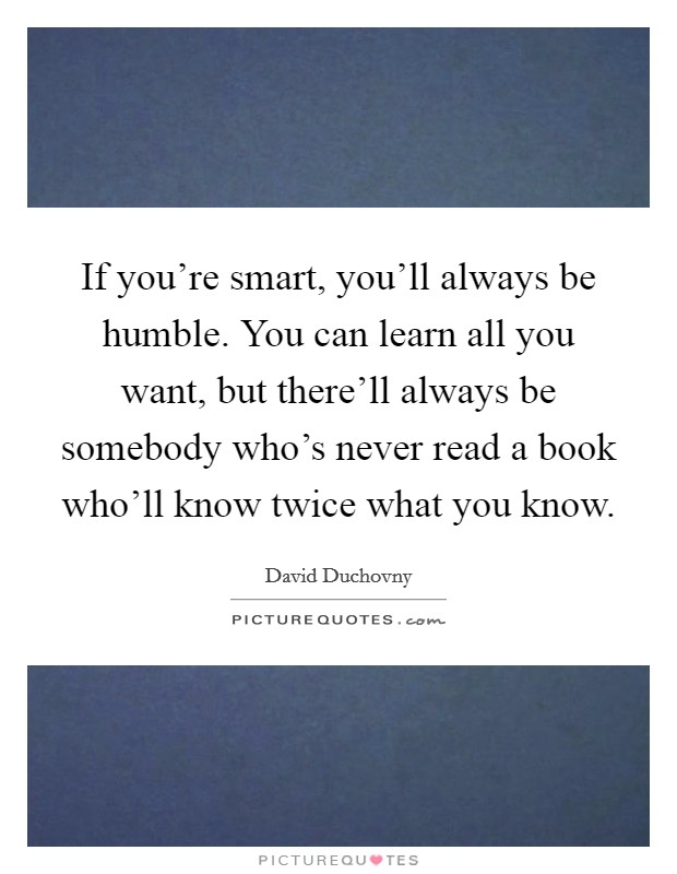 If you're smart, you'll always be humble. You can learn all you want, but there'll always be somebody who's never read a book who'll know twice what you know Picture Quote #1