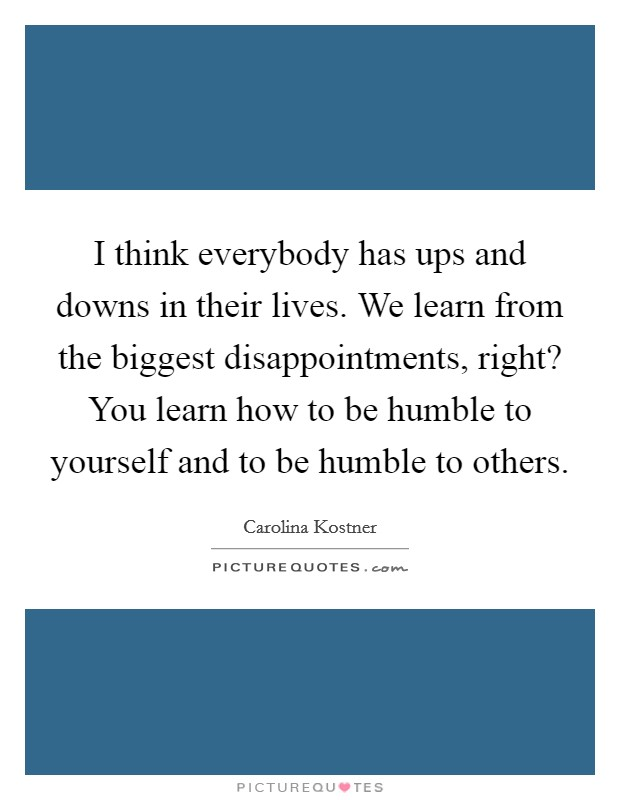 I think everybody has ups and downs in their lives. We learn from the biggest disappointments, right? You learn how to be humble to yourself and to be humble to others Picture Quote #1