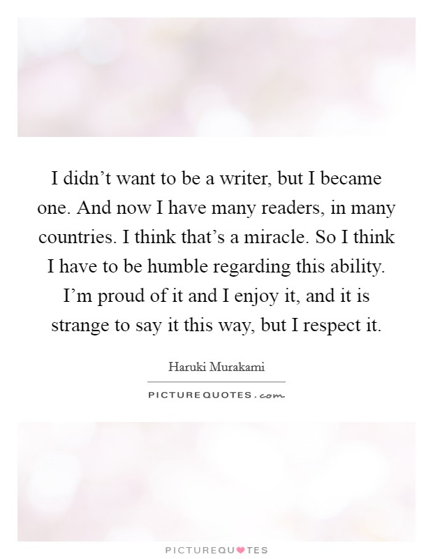 I didn't want to be a writer, but I became one. And now I have many readers, in many countries. I think that's a miracle. So I think I have to be humble regarding this ability. I'm proud of it and I enjoy it, and it is strange to say it this way, but I respect it Picture Quote #1