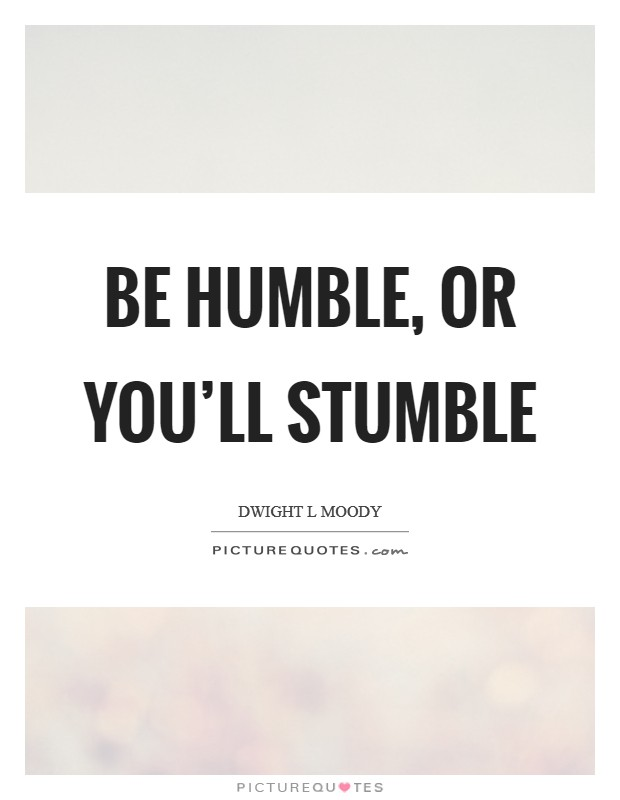 Be humble, or you'll stumble Picture Quote #1
