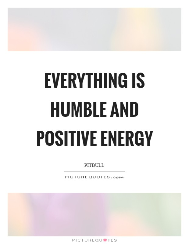 Everything is humble and positive energy Picture Quote #1