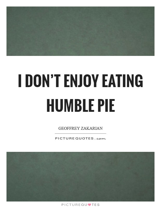 I don't enjoy eating humble pie Picture Quote #1