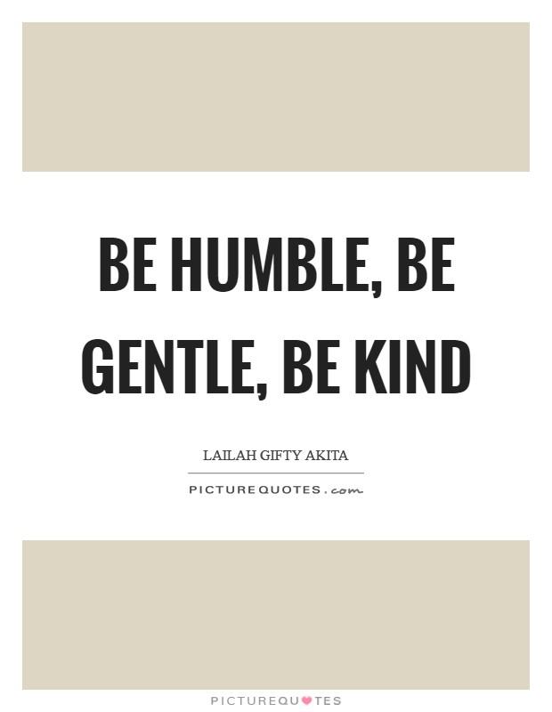 Be humble, be gentle, be kind Picture Quote #1