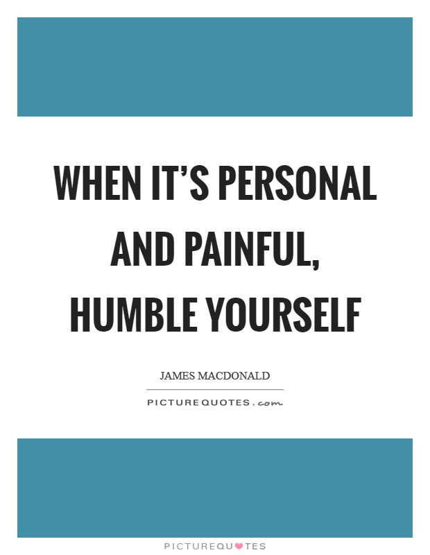 When it's personal and painful, humble yourself Picture Quote #1