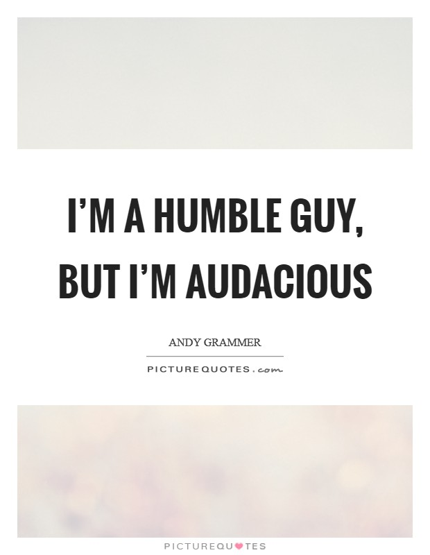 I'm a humble guy, but I'm audacious Picture Quote #1