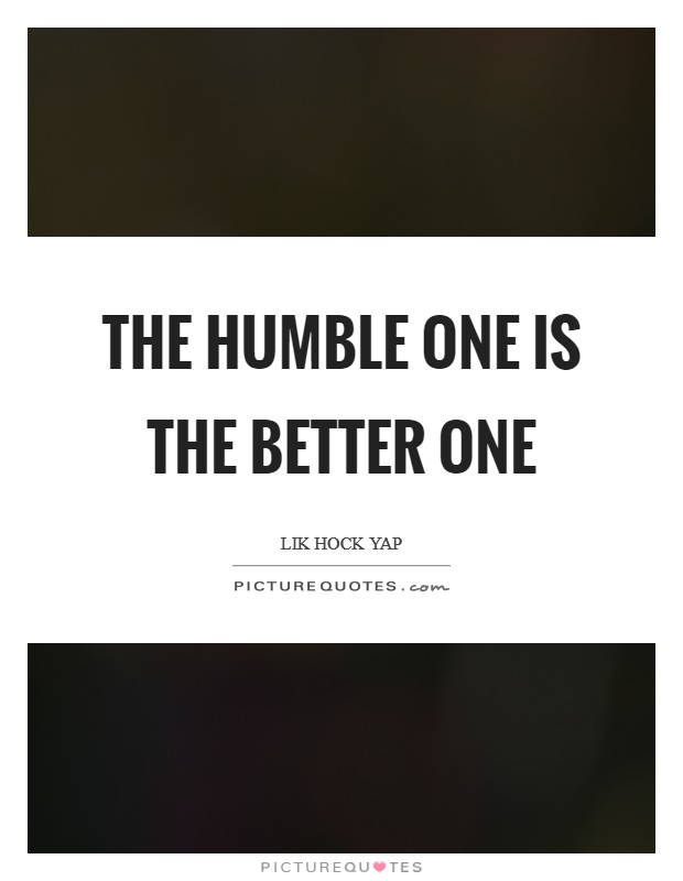 The humble one is the better one Picture Quote #1