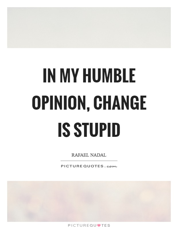 In my humble opinion, change is stupid Picture Quote #1
