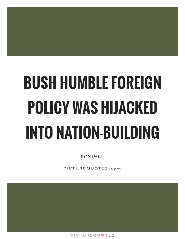 Bush humble foreign policy was hijacked into nation-building Picture Quote #1