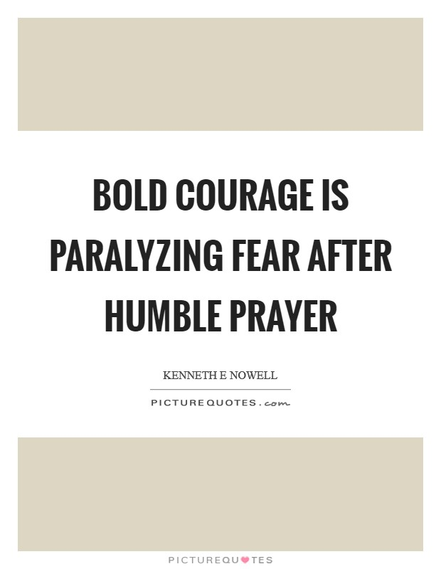 Bold courage is paralyzing fear after humble prayer Picture Quote #1