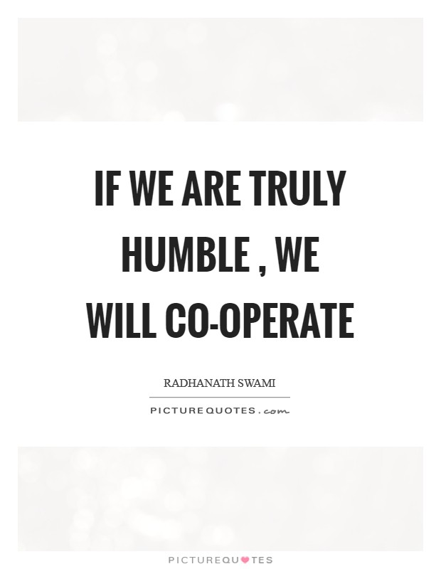 If we are truly humble , we will co-operate Picture Quote #1